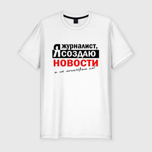 Мужская футболка хлопок Slim Я журналист, Я создаю новости