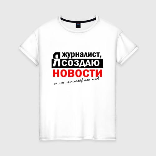 Женская футболка хлопок Я журналист, Я создаю новости